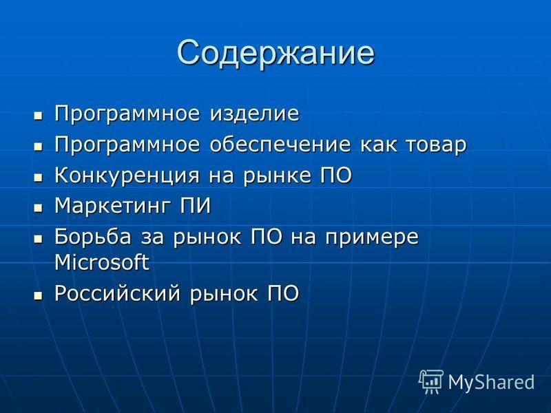 Содержание Программное изделие Программное изделие Программное обеспечение как товар Программное обеспечение как товар Конкуренция на рынке ПО Конкуренция на рынке ПО Маркетинг ПИ Маркетинг ПИ Борьба за рынок ПО на примере Microsoft Борьба за рынок П