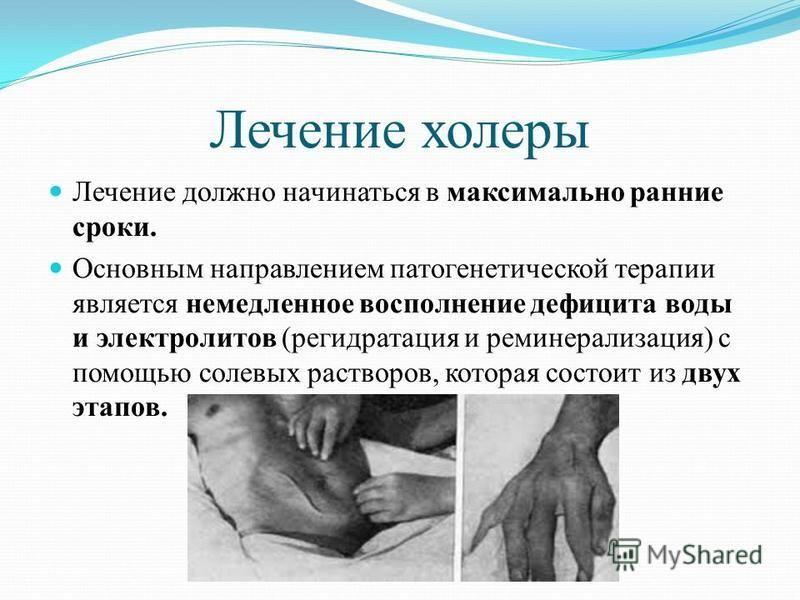 Лечение холеры Лечение должно начинаться в максимально ранние сроки. Основным направлением патогенетической терапии является немедленное восполнение дефицита воды и электролитов (регидратация и реминерализация) с помощью солевых растворов, которая со