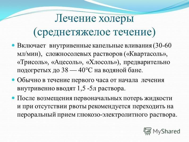 Лечение холеры (среднетяжелое течение) Включает внутривенные капельные вливания (30-60 мл/мин), сложносолевых растворов («Квартасоль», «Трисоль», «Ацесоль», «Хлосоль»), предварительно подогретых до 38 40°С на водяной бане. Обычно в течение первого ча