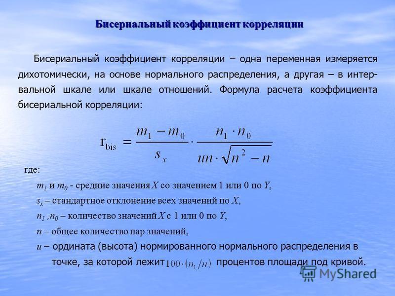 Бисериальный коэффициент корреляции Бисериальный коэффициент корреляции – одна переменная измеряется дихотомически, на основе нормального распределения, а другая – в интер- вальной шкале или шкале отношений. Формула расчета коэффициента бисериальной