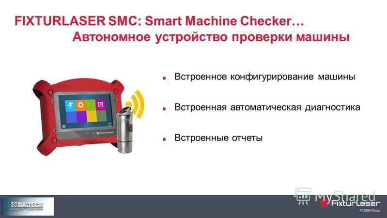 FIXTURLASER SMC: Smart Machine Checker… Автономное устройство проверки машины Встроенное конфигурирование машины Встроенная автоматическая диагностика Встроенные отчеты