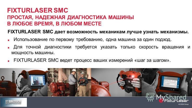 FIXTURLASER SMC дает возможность механикам лучше узнать механизмы. Использование по первому требованию, одна машина за один подход. Для точной диагностики требуется указать только скорость вращения и мощность машины. FIXTURLASER SMC ведет процесс ваш