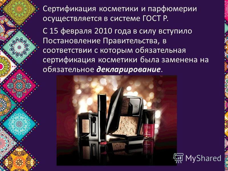 Сертификация косметики и парфюмерии осуществляется в системе ГОСТ Р. C 15 февраля 2010 года в силу вступило Постановление Правительства, в соответствии с которым обязательная сертификация косметики была заменена на обязательное декларирование.