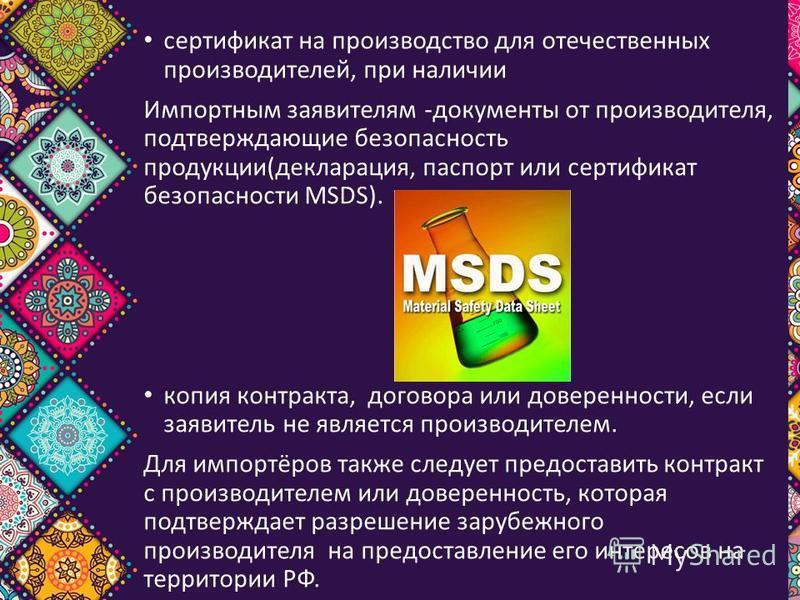 сертификат на производство для отечественных производителей, при наличии Импортным заявителям -документы от производителя, подтверждающие безопасность продукции(декларация, паспорт или сертификат безопасности MSDS). копия контракта, договора или дове