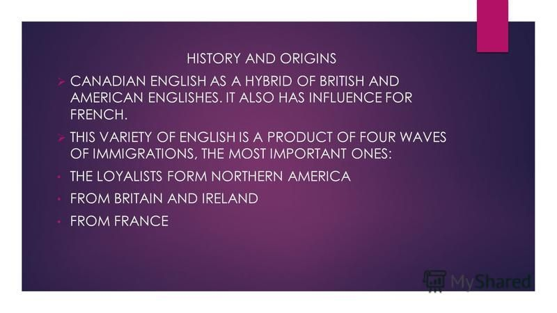 HISTORY AND ORIGINS CANADIAN ENGLISH AS A HYBRID OF BRITISH AND AMERICAN ENGLISHES. IT ALSO HAS INFLUENCE FOR FRENCH. THIS VARIETY OF ENGLISH IS A PRODUCT OF FOUR WAVES OF IMMIGRATIONS, THE MOST IMPORTANT ONES: THE LOYALISTS FORM NORTHERN AMERICA FRO