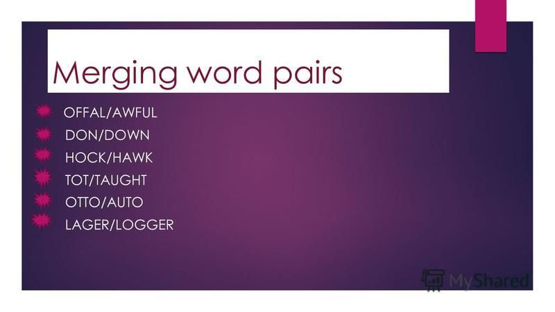 Merging word pairs OFFAL/AWFUL DON/DOWN HOCK/HAWK TOT/TAUGHT OTTO/AUTO LAGER/LOGGER
