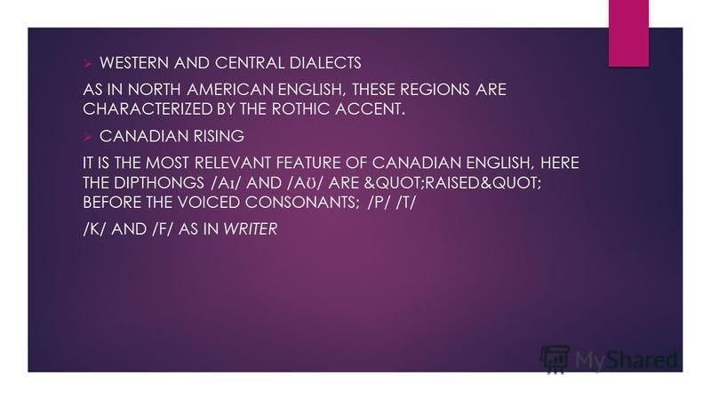 "WESTERN AND CENTRAL DIALECTS AS IN NORTH AMERICAN ENGLISH, THESE REGIONS ARE CHARACTERIZED BY THE ROTHIC ACCENT. CANADIAN RISING IT IS THE MOST RELEVANT FEATURE OF CANADIAN ENGLISH, HERE THE DIPTHONGS /A ɪ / AND /A Ʊ / ARE ""RAISED"" BEFORE T"