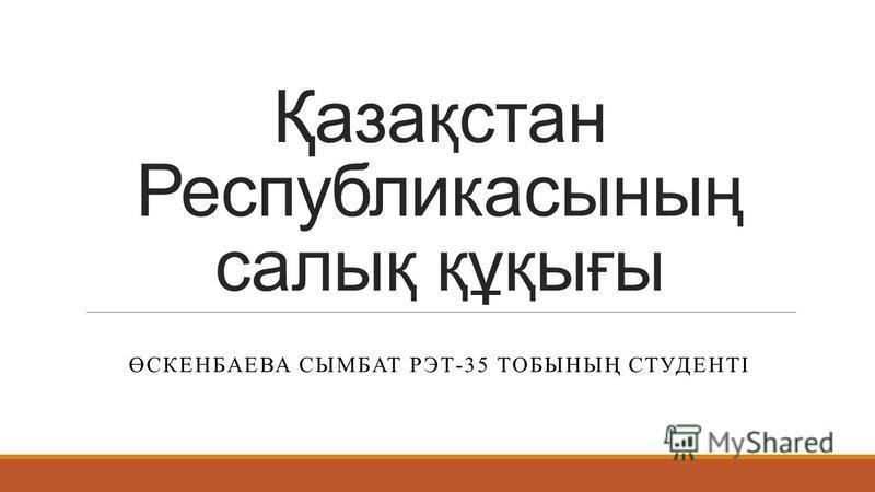 Қазақстан Республикасының салық құқығы ӨСКЕНБАЕВА СЫМБАТ РЭТ-35 ТОБЫНЫҢ СТУДЕНТІ