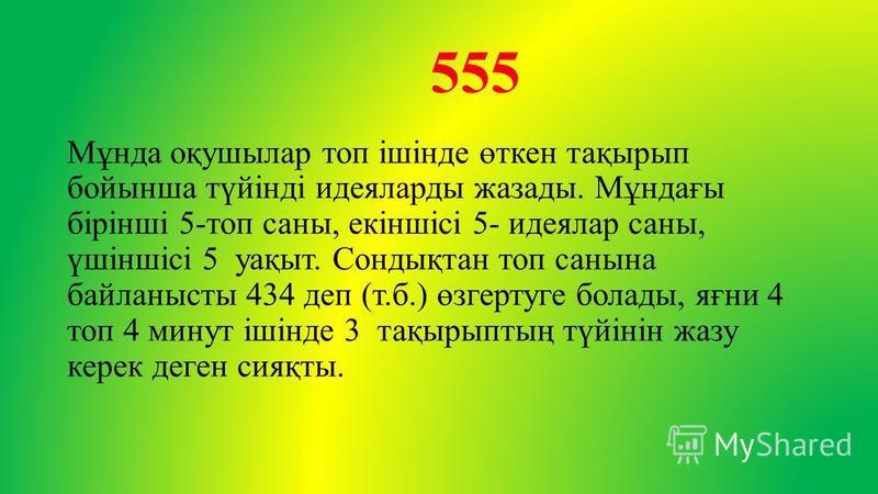 555 Мұнда оқушылар топ ішінде өткен тақырып бойынша түйінді идеяларды жазады. Мұндағы бірінші 5-топ саны, екіншісі 5- идеялар саны, үшіншісі 5 уақыт. Сондықтан топ санина байланысты 434 деп (т.б.) өзгертуге болады, яғни 4 топ 4 минут ішінде 3 тақырып