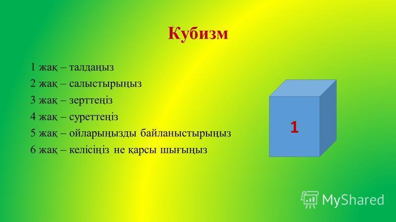 Кубизм 1 жақ – талдаңыз 2 жақ – салыстырыңыз 3 жақ – зерттеңіз 4 жақ – суреттеңіз 5 жақ – ойларыңызды байланыстырыңыз 6 жақ – келісіңіз не қарсы шығыңыз 1