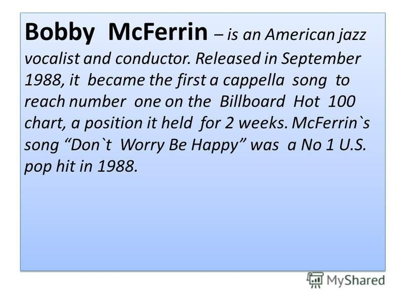 Bobby McFerrin – is an American jazz vocalist and conductor. Released in September 1988, it became the first a cappella song to reach number one on the Billboard Hot 100 chart, a position it held for 2 weeks. McFerrin`s song Don`t Worry Be Happy was
