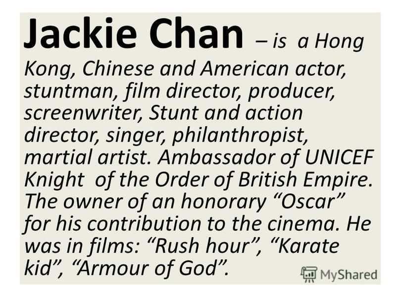 Jackie Chan – is a Hong Kong, Chinese and American actor, stuntman, film director, producer, screenwriter, Stunt and action director, singer, philanthropist, martial artist. Ambassador of UNICEF Knight of the Order of British Empire. The owner of an