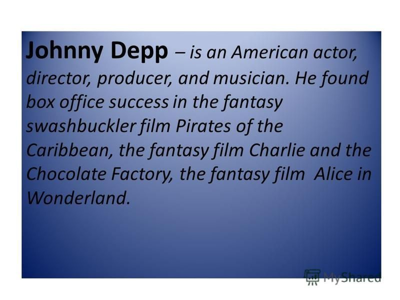 Johnny Depp – is an American actor, director, producer, and musician. He found box office success in the fantasy swashbuckler film Pirates of the Caribbean, the fantasy film Charlie and the Chocolate Factory, the fantasy film Alice in Wonderland.