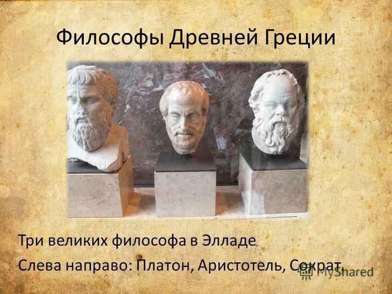 Философы Древней Греции Три великих философа в Элладе Слева направо: Платон, Аристотель, Сократ.