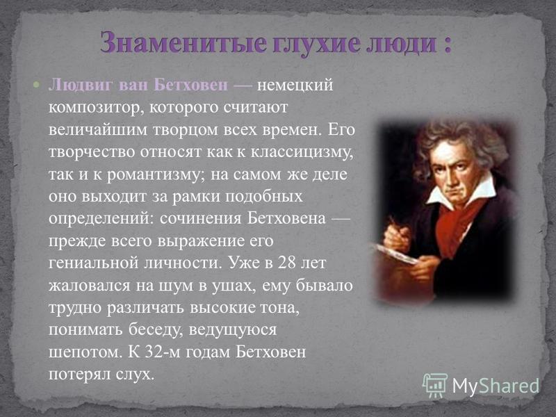 Людвиг ван Бетховен немецкий композитор, которого считают величайшим творцом всех времен. Его творчество относят как к классицизму, так и к романтизму; на самом же деле оно выходит за рамки подобных определений: сочинения Бетховена прежде всего выраж