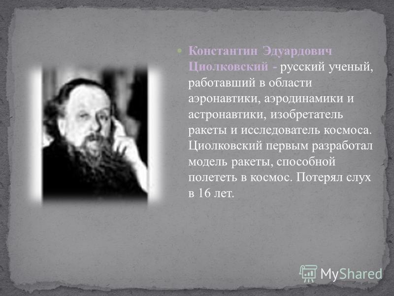 Константин Эдуардович Циолковский - русский ученый, работавший в области аэронавтики, аэродинамики и астронавтики, изобретатель ракеты и исследователь космоса. Циолковский первым разработал модель ракеты, способной полететь в космос. Потерял слух в 1