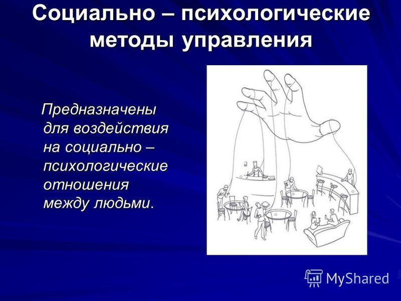 Социально – психологические методы управления Предназначены для воздействия на социально – психологические отношения между людьми. Предназначены для воздействия на социально – психологические отношения между людьми.