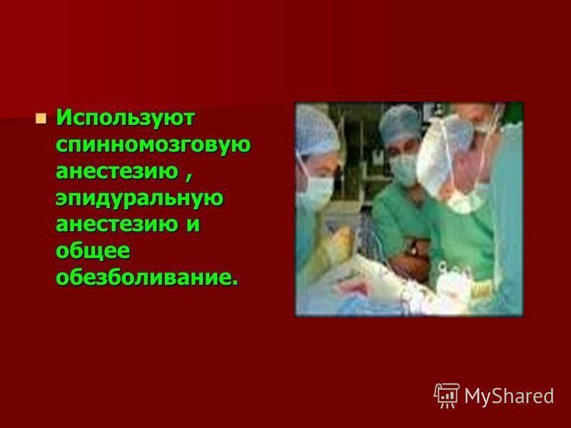 Используют спинномозговую анестезию, эпидуральную анестезию и общее обезболивание. Используют спинномозговую анестезию, эпидуральную анестезию и общее обезболивание.