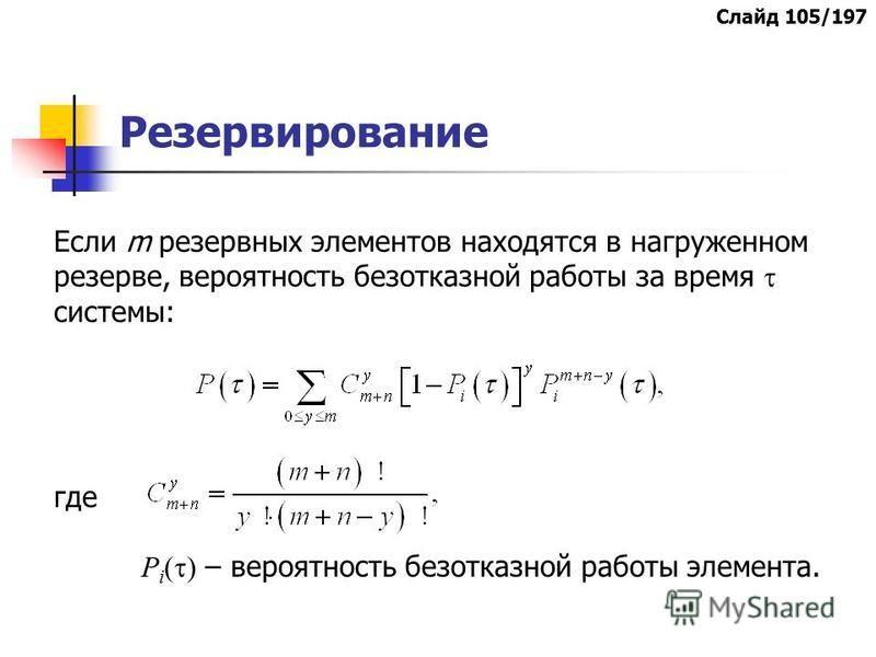 Резервирование Если m резервных элементов находятся в нагруженном резерве, вероятность безотказной работы за время системы: где Р i ( ) – вероятность безотказной работы элемента. Слайд 105/197