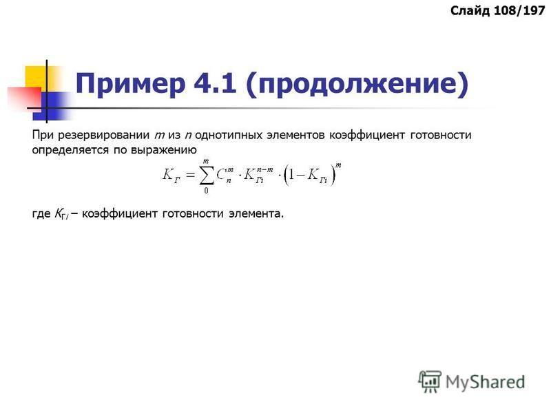 Пример 4.1 (продолжение) При резервировании m из n однотипных элементов коэффициент готовности определяется по выражению где К Гi – коэффициент готовности элемента. Слайд 108/197