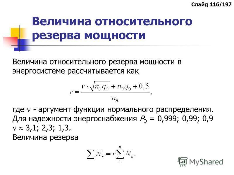 Величина относительного резерва мощности Величина относительного резерва мощности в энергосистеме рассчитывается как где - аргумент функции нормального распределения. Для надежности энергоснабжения Р Э = 0,999; 0,99; 0,9 3,1; 2,3; 1,3. Величина резер