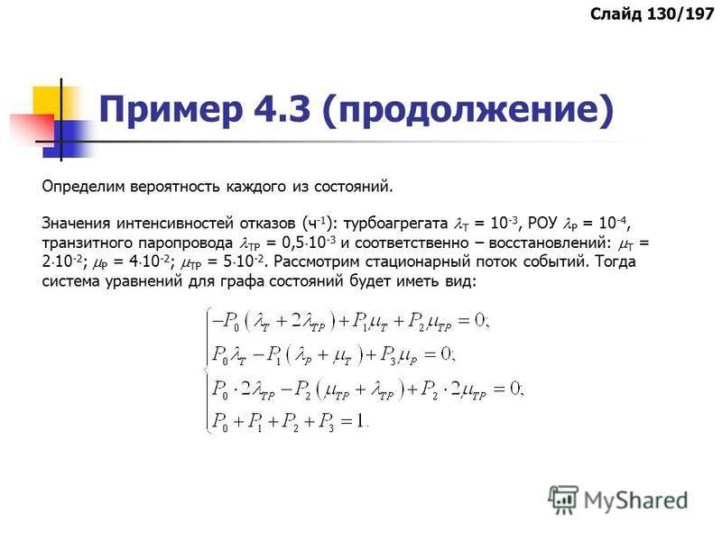 Пример 4.3 (продолжение) Определим вероятность каждого из состояний. Значения интенсивностей отказов (ч -1 ): турбоагрегата Т = 10 -3, РОУ Р = 10 -4, транзитного паропровода ТР = 0,5 10 -3 и соответственно – восстановлений: Т = 2 10 -2 ; Р = 4 10 -2