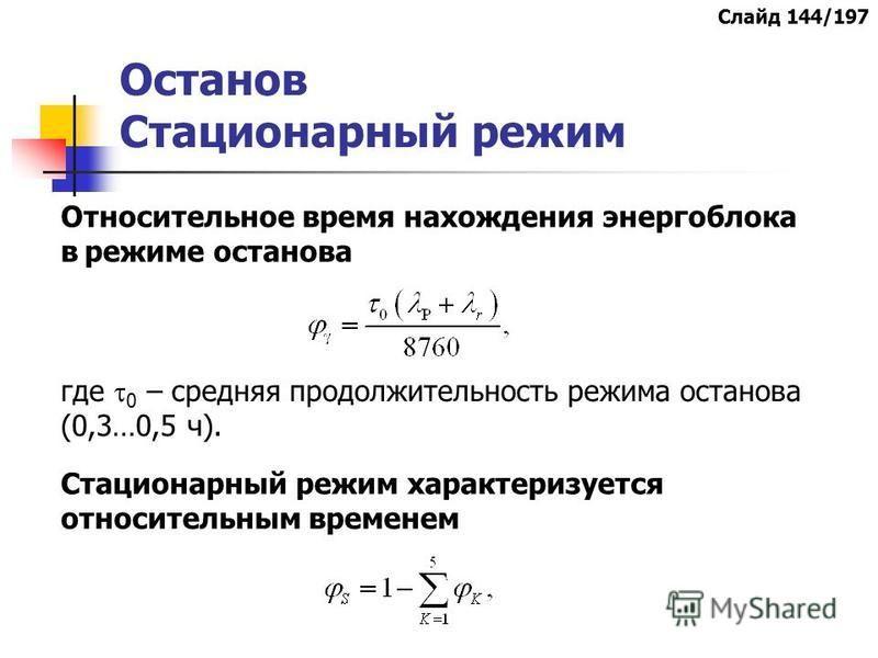 Останов Стационарный режим где 0 – средняя продолжительность режима останова (0,3…0,5 ч). Относительное время нахождения энергоблока в режиме останова Стационарный режим характеризуется относительным временем Слайд 144/197