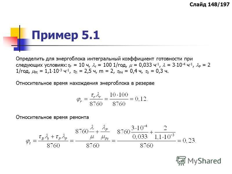 Пример 5.1 Определить для энергоблока интегральный коэффициент готовности при следующих условиях: Р = 10 ч, r = 100 1/год, = 0,033 ч -1, = 3 10 -4 ч -1, Р = 2 1/год, Рt = 1,1 10 -3 ч -1, П = 2,5 ч, m = 2, РН = 0,4 ч, 0 = 0,3 ч. Относительное время на