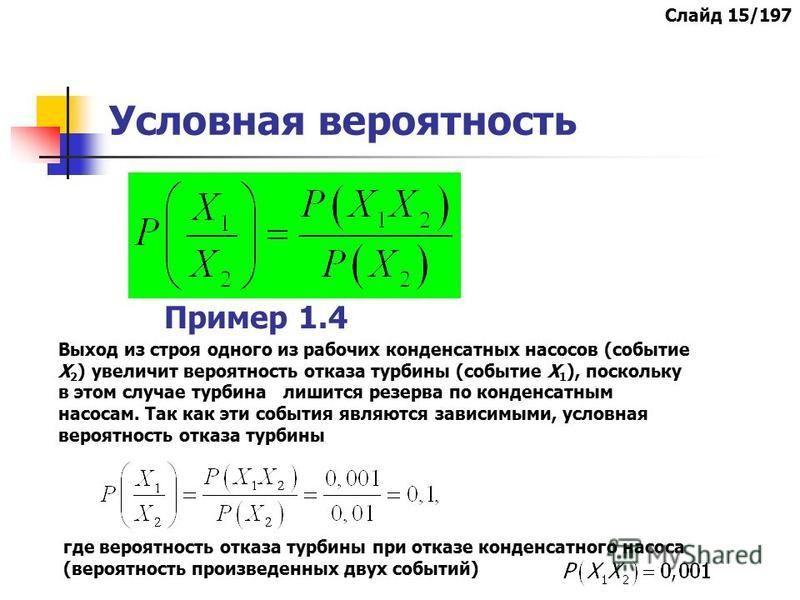 Условная вероятность Слайд 15/197 Пример 1.4 Выход из строя одного из рабочих конденсатных насосов (событие Х 2 ) увеличит вероятность отказа турбины (событие Х 1 ), поскольку в этом случае турбина лишится резерва по конденсатным насосам. Так как эти