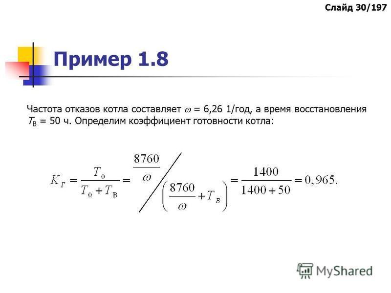 Пример 1.8 Частота отказов котла составляет = 6,26 1/год, а время восстановления Т В = 50 ч. Определим коэффициент готовности котла: Слайд 30/197