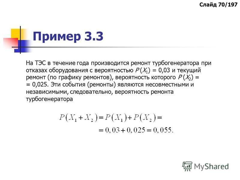 Пример 3.3 На ТЭС в течение года производится ремонт турбогенератора при отказах оборудования с вероятностью Р (Х 1 ) = 0,03 и текущий ремонт (по графику ремонтов), вероятность которого Р (Х 2 ) = = 0,025. Эти события (ремонты) являются несовместными