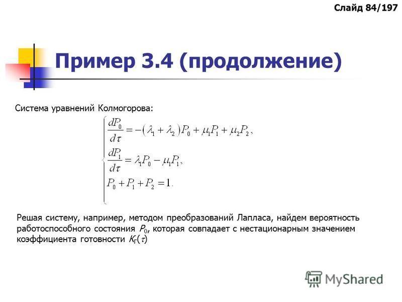 Пример 3.4 (продолжение) Система уравнений Колмогорова: Решая систему, например, методом преобразований Лапласа, найдем вероятность работоспособного состояния Р 0, которая совпадает с нестационарным значением коэффициента готовности К Г ( ) Слайд 84/