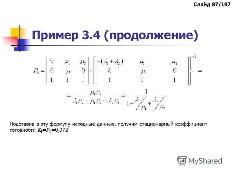 Пример 3.4 (продолжение) Подставив в эту формулу исходные данные, получим стационарный коэффициент готовности K Г = Р 0 =0,972. Слайд 87/197