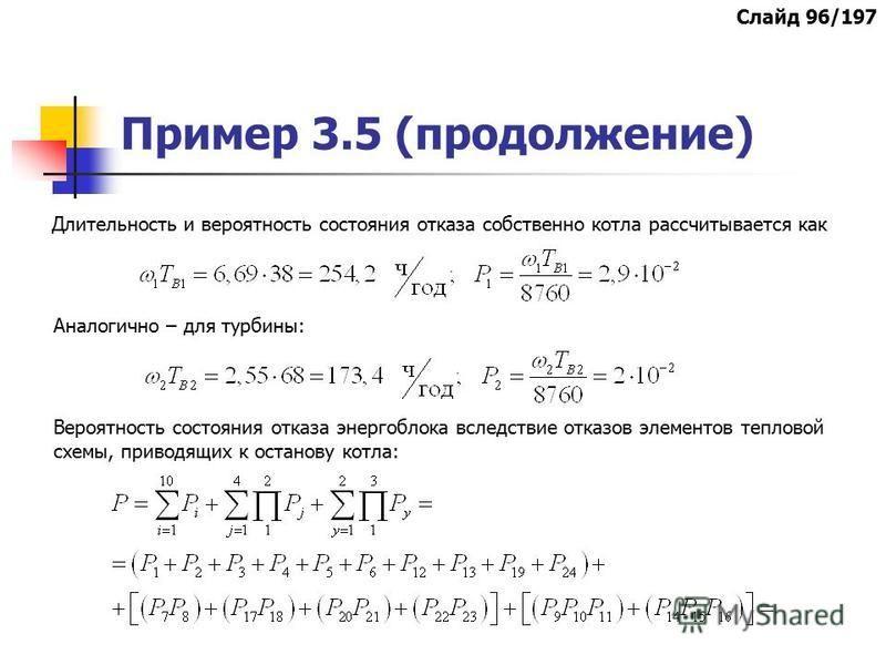 Пример 3.5 (продолжение) Длительность и вероятность состояния отказа собственно котла рассчитывается как Аналогично – для турбины: Вероятность состояния отказа энергоблока вследствие отказов элементов тепловой схемы, приводящих к останову котла: Слай
