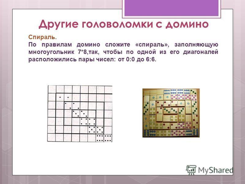 Другие головоломки с домино Спираль. По правилам домино сложите «спираль», заполняющую многоугольник 7*8,так, чтобы по одной из его диагоналей расположились пары чисел: от 0:0 до 6:6.