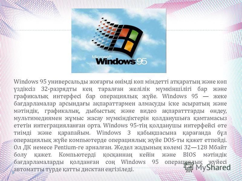Windows 95 универсальды жоғарғы өнімді көп міндетті атқаратың және көп үздіксіз 32- разрядты кең таралған желілік мүмкіншілігі бар және графикалық интерфесі бар операциялық жүйе. Windows 95 жеке бағдарламалар арсындағы ақпараттармен алмасуды іске асы