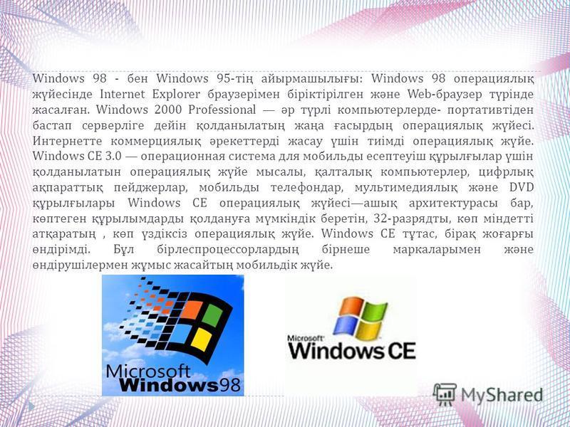 Windows 98 - бен Windows 95- тің айырмашылығы : Windows 98 операциялық жүйесінде Internet Explorer браузерімен біріктірілген және Web- браузер түрінде жасалған. Windows 2000 Professional әр түрлі компьютерлерде - портативтіден бастап серверліге дейін