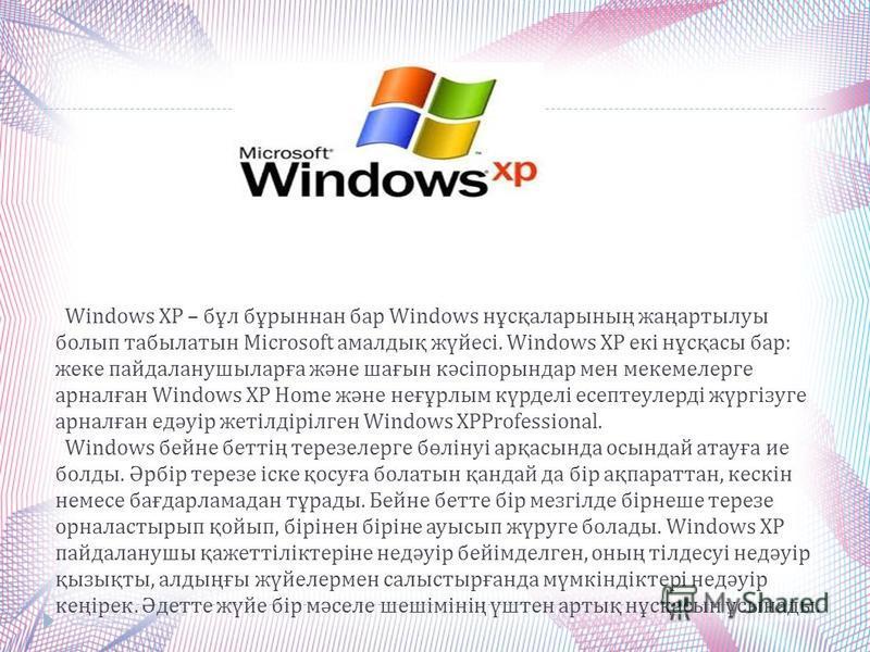 Windows XP – бұл бұрыннан бар Windows нұсқаларының жаңартылуы болып табылатын Microsoft амалдық жүйесі. Windows XP екі нұсқасы бар : жеке пайдаланушыларға және шағын кәсіпорындар мен мекемелерге арналған Windows XP Home және неғұрлым күрделі есептеул