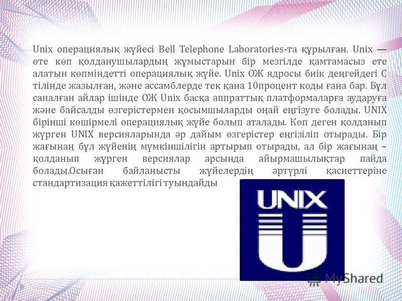 Unix операциялық жүйесі Bell Telephone Laboratories- та құрылған. Unix өте көп қолданушылардың жұмыстарын бір мезгілде қамтамасыз ете алатын көпміндетті операциялық жүйе. Unix ОЖ ядросы биік деңгейдегі С тілінде жазылған, және ассамблерде тек қана 10