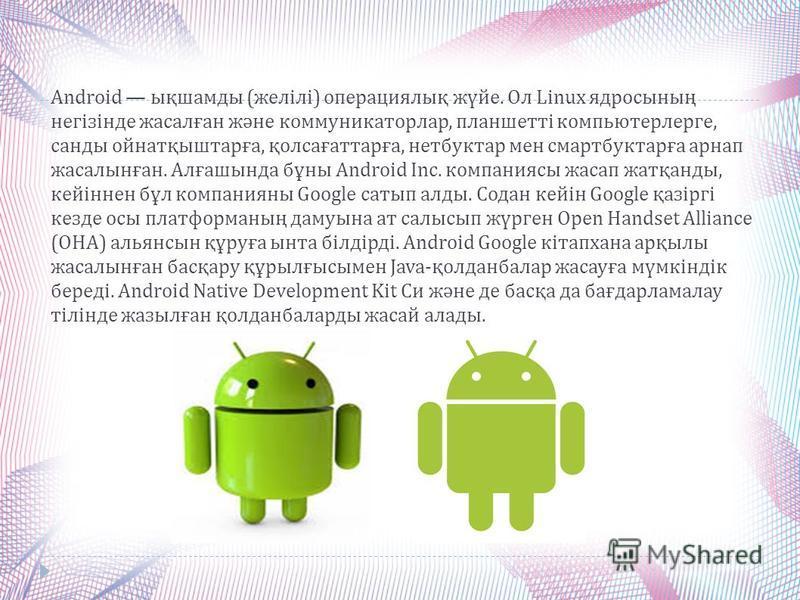 Android ықшамды ( желілі ) операциялық жүйе. Ол Linux ядросының негізінде жасалған және коммуникаторлар, планшетті компьютерлерге, санды ойнатқыштарға, қолсағаттарға, нетбуктар мен смартбуктарға арнап жасалынған. Алғашында бұны Android Inc. компанияс