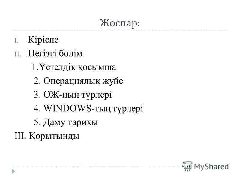 Жоспар : I. Кіріспе II. Негізгі бөлім 1.Үстелдік қосымша 2. Операциялық жуйе 3. ОЖ-ның түрлері 4. WINDOWS-тың түрлері 5. Даму тарихы III. Қорытынды