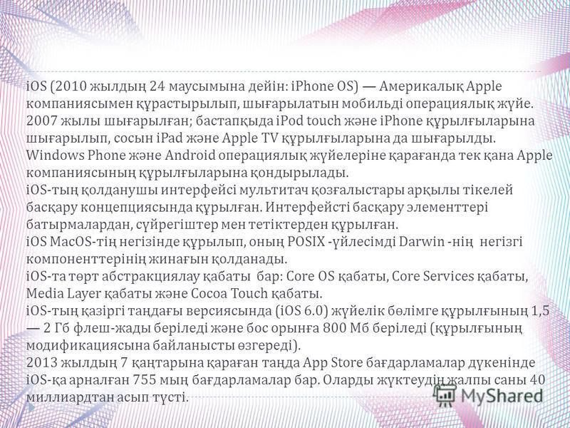iOS (2010 жылдың 24 маусымына дейін : iPhone OS) Америкалық Apple компаниясымен құрастырылып, шығарылатын мобильді операциялық жүйе. 2007 жылы шығарылған ; бастапқыда iPod touch және iPhone құрылғыларына шығарылып, сосын iPad және Apple TV құрылғылар