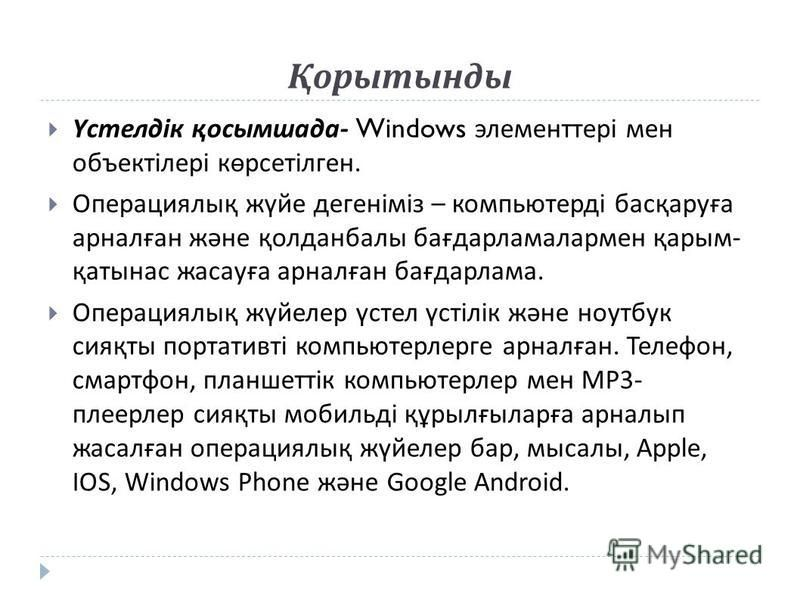 Қорытынды Үстелдік қосымшада - Windows элементтері мен объектілері көрсетілген. Операциялық жүйе дегеніміз – компьютерді басқаруға арналған және қолданбалы бағдарламалармен қарым - қатынас жасауға арналған бағдарлама. O перациялық жүйелер үстел үстіл