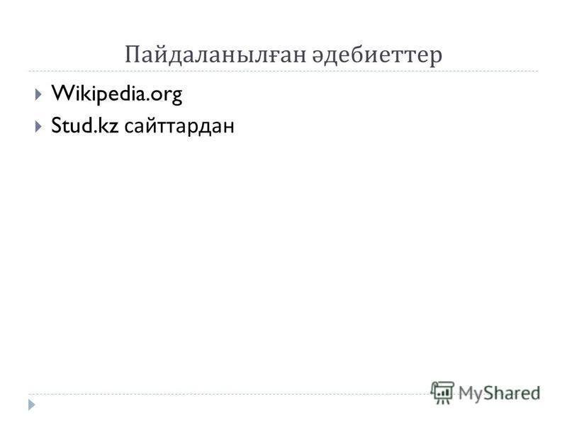 Пайдаланылған әдебиеттер Wikipedia.org Stud.kz сайттардан
