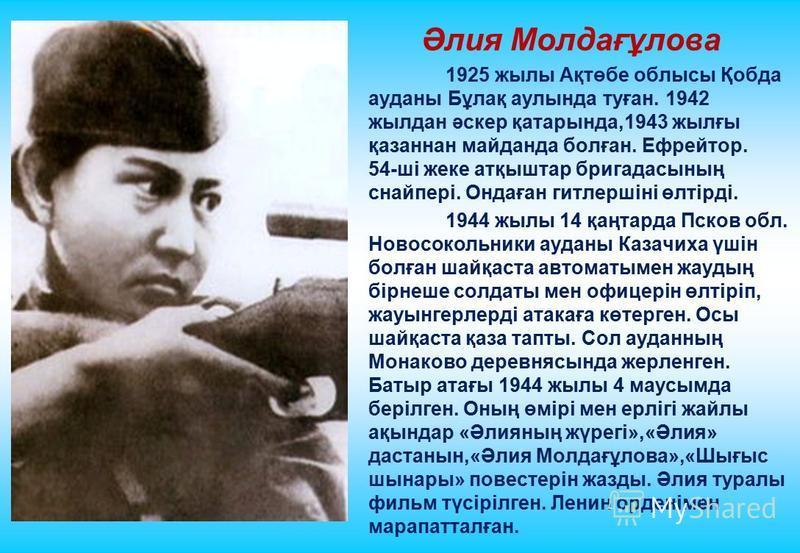 Әлия Молдағұлова 1925 жилы Ақтөбе облысы Қобда ауданы Бұлақ аулында туған. 1942 жылдан әскер қатарында,1943 жылғы қазаннан майдана болған. Ефрейтор. 54-ші жеке атқыштар бригадасының снайпері. Ондаған гитлершіні өлтірді. 1944 жилы 14 қаңтарда Псков об