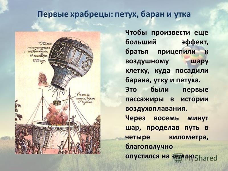 Чтобы произвести еще больший эффект, братья прицепили к воздушному шару клетку, куда посадили барана, утку и петуха. Это были первые пассажиры в истории воздухоплавания. Через восемь минут шар, проделав путь в четыре километра, благополучно опустился