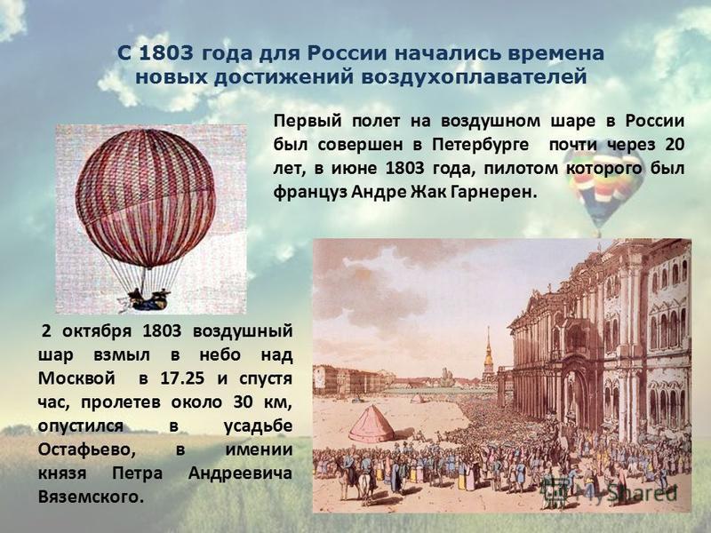 Первый полет на воздушном шаре в России был совершен в Петербурге почти через 20 лет, в июне 1803 года, пилотом которого был француз Андре Жак Гарнерен. 2 октября 1803 воздушный шар взмыл в небо над Москвой в 17.25 и спустя час, пролетев около 30 км,
