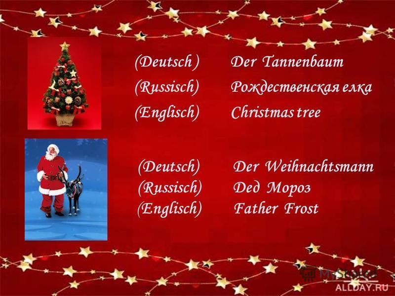(Deutsch ) (Russisch) (Englisch) Der Tannenbaum Рождественская елка Christmas tree Der Weihnachtsmann Дед Мороз Father Frost (Deutsch) (Russisch) (Englisch)
