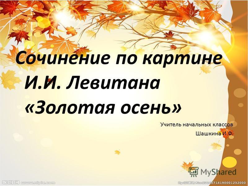 Сочинение по картине И.И. Левитана «Золотая осень» Учитель начальных классов Шашкина И.Ф.