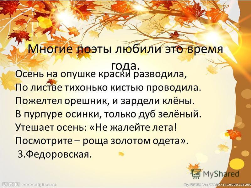 Многие поэты любили это время года. Осень на опушке краски разводила, По листве тихонько кистью проводила. Пожелтел орешник, и зардели клёны. В пурпуре осинки, только дуб зелёный. Утешает осень: «Не жалейте лета! Посмотрите – роща золотом одета». З.Ф